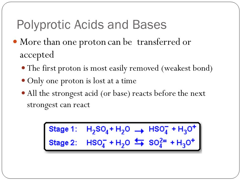 Polyprotic Acids and Bases More than one proton can be transferred or accepted The first proton is most easily removed (weakest bond) Only one proton is lost at a time All the strongest acid (or base) reacts before the next strongest can react
