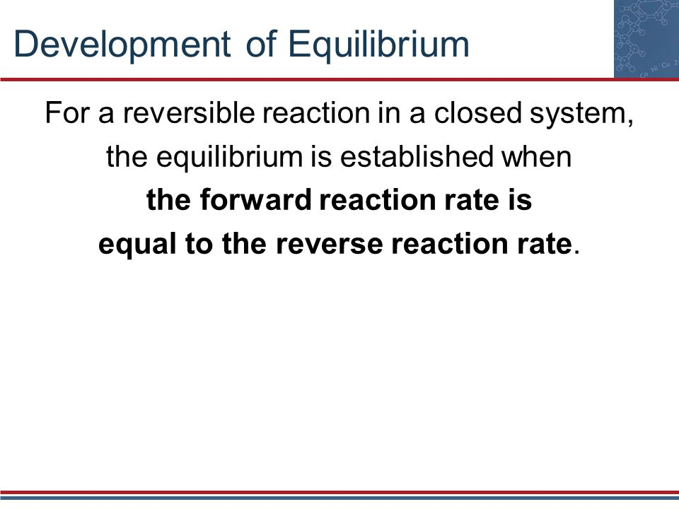 Development of Equilibrium For a reversible reaction in a closed system, the equilibrium is established when the forward reaction rate is equal to the reverse reaction rate.