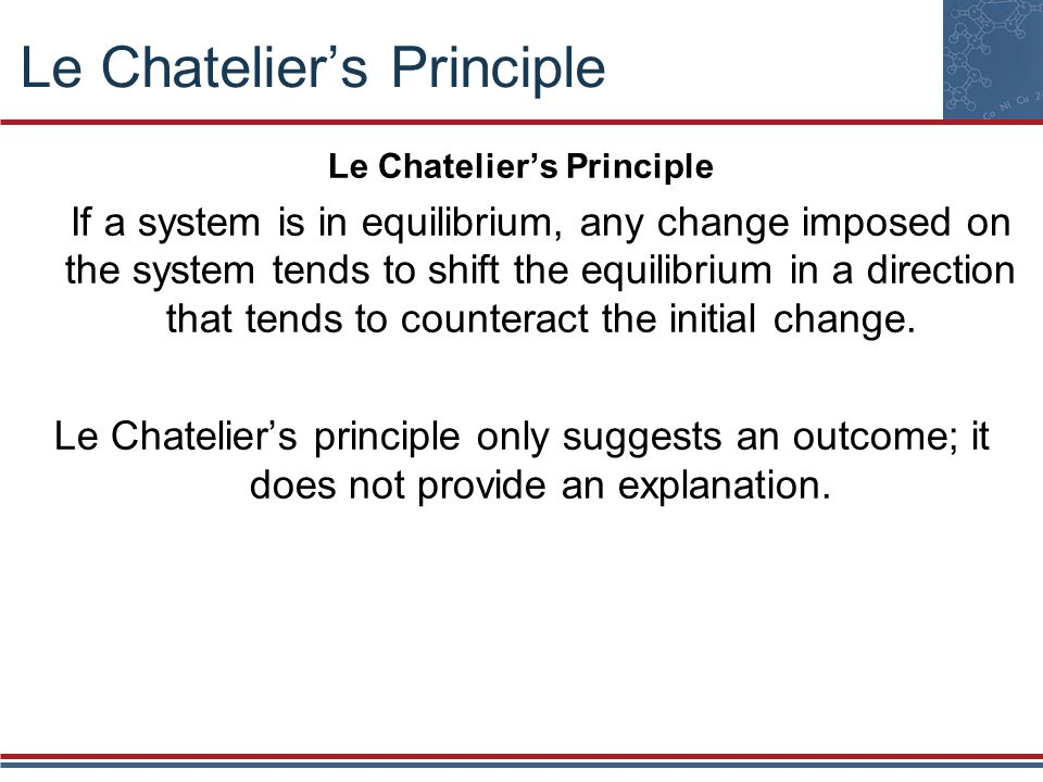 Le Chatelier's Principle If a system is in equilibrium, any change imposed on the system tends to shift the equilibrium in a direction that tends to counteract the initial change.