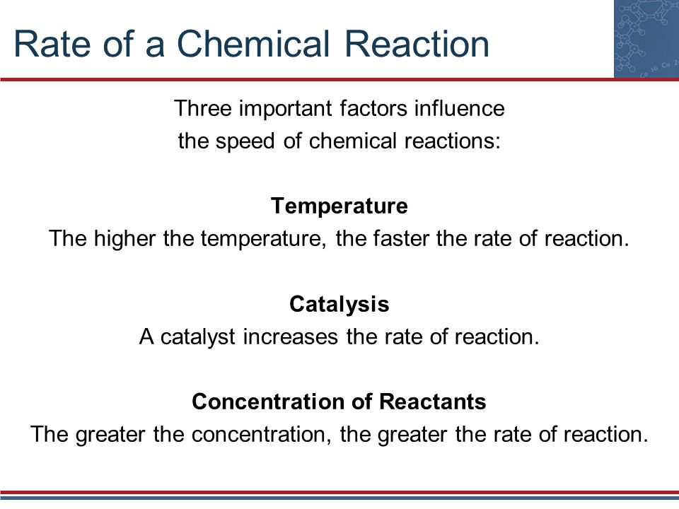 Rate of a Chemical Reaction Three important factors influence the speed of chemical reactions: Temperature The higher the temperature, the faster the rate of reaction.
