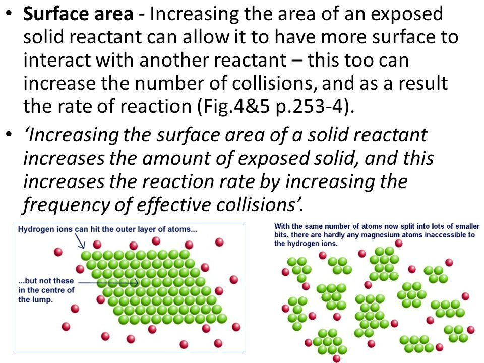 Surface area - Increasing the area of an exposed solid reactant can allow it to have more surface to interact with another reactant – this too can increase the number of collisions, and as a result the rate of reaction (Fig.4&5 p.253-4).