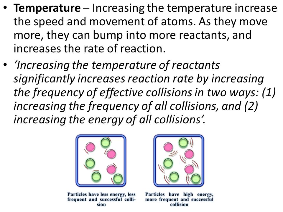 Temperature – Increasing the temperature increase the speed and movement of atoms.
