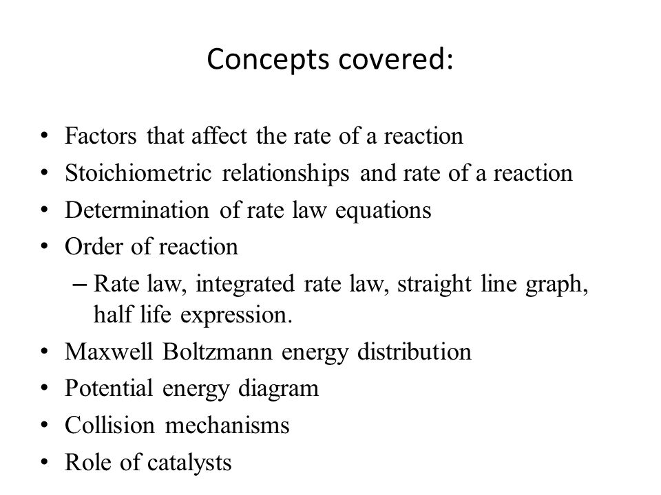 Concepts covered: Factors that affect the rate of a reaction Stoichiometric relationships and rate of a reaction Determination of rate law equations Order of reaction – Rate law, integrated rate law, straight line graph, half life expression.