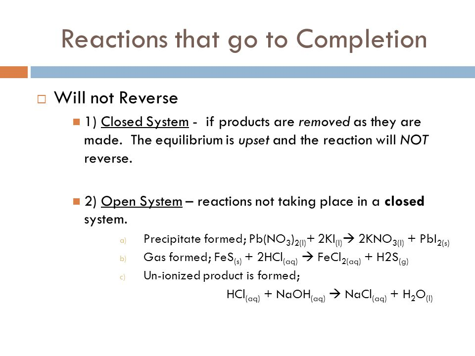 Reactions that go to Completion  Will not Reverse 1) Closed System - if products are removed as they are made. The equilibrium is upset and the react
