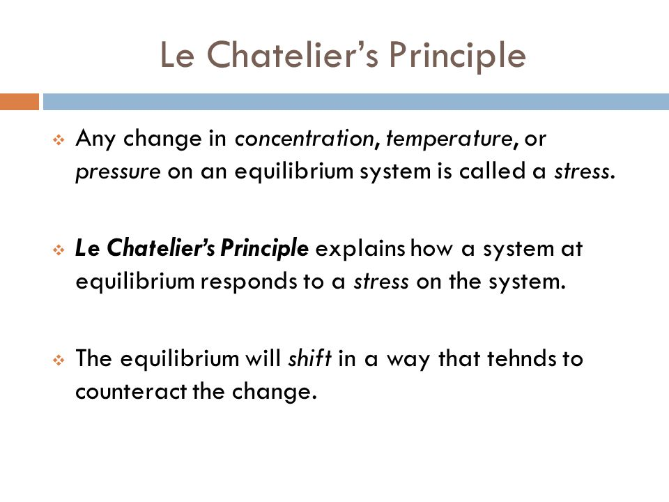 Le Chatelier's Principle  Any change in concentration, temperature, or pressure on an equilibrium system is called a stress.  Le Chatelier's Princip