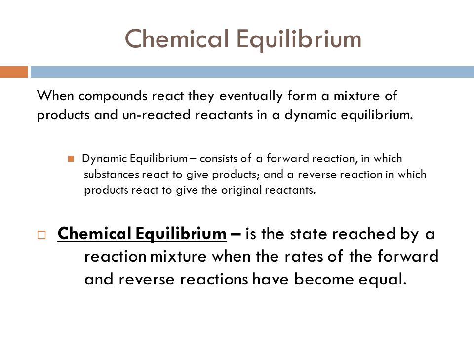 Chemical Equilibrium When compounds react they eventually form a mixture of products and un-reacted reactants in a dynamic equilibrium. Dynamic Equili