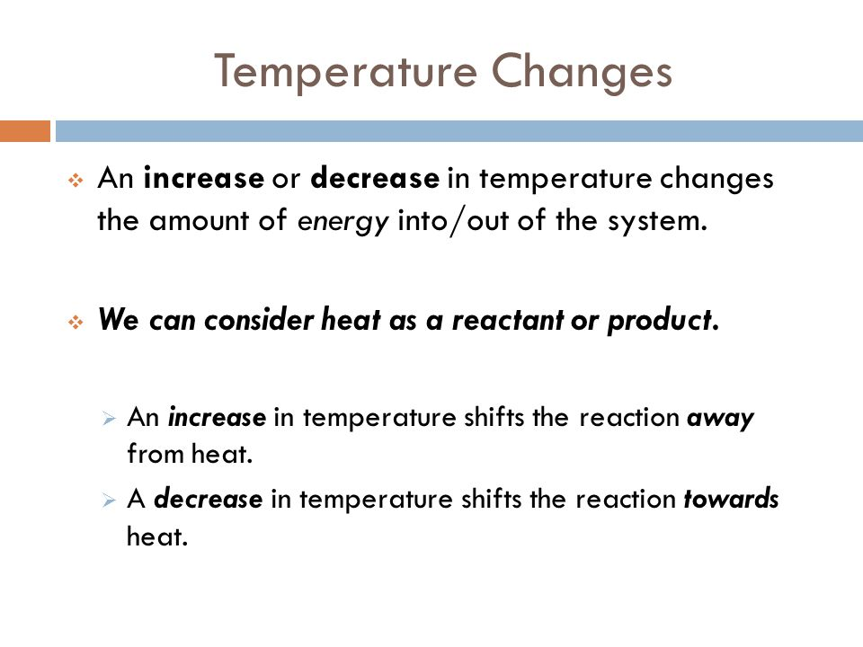Temperature Changes  An increase or decrease in temperature changes the amount of energy into/out of the system.  We can consider heat as a reactant