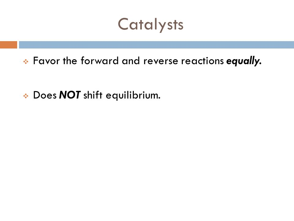 Catalysts  Favor the forward and reverse reactions equally.  Does NOT shift equilibrium.