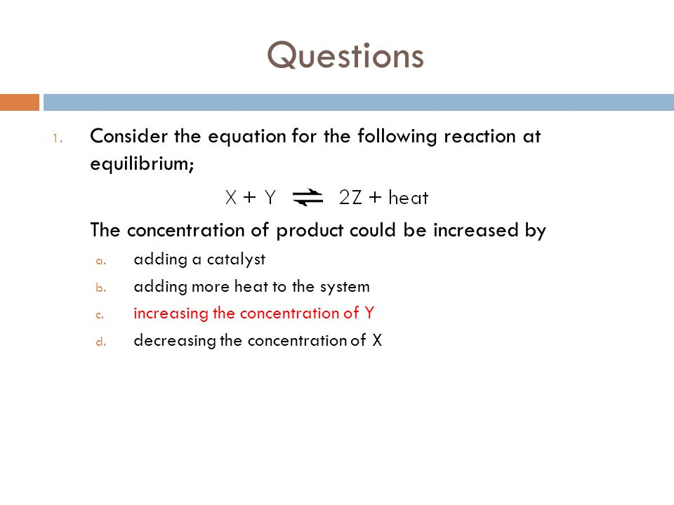 Questions 1. Consider the equation for the following reaction at equilibrium; The concentration of product could be increased by a. adding a catalyst