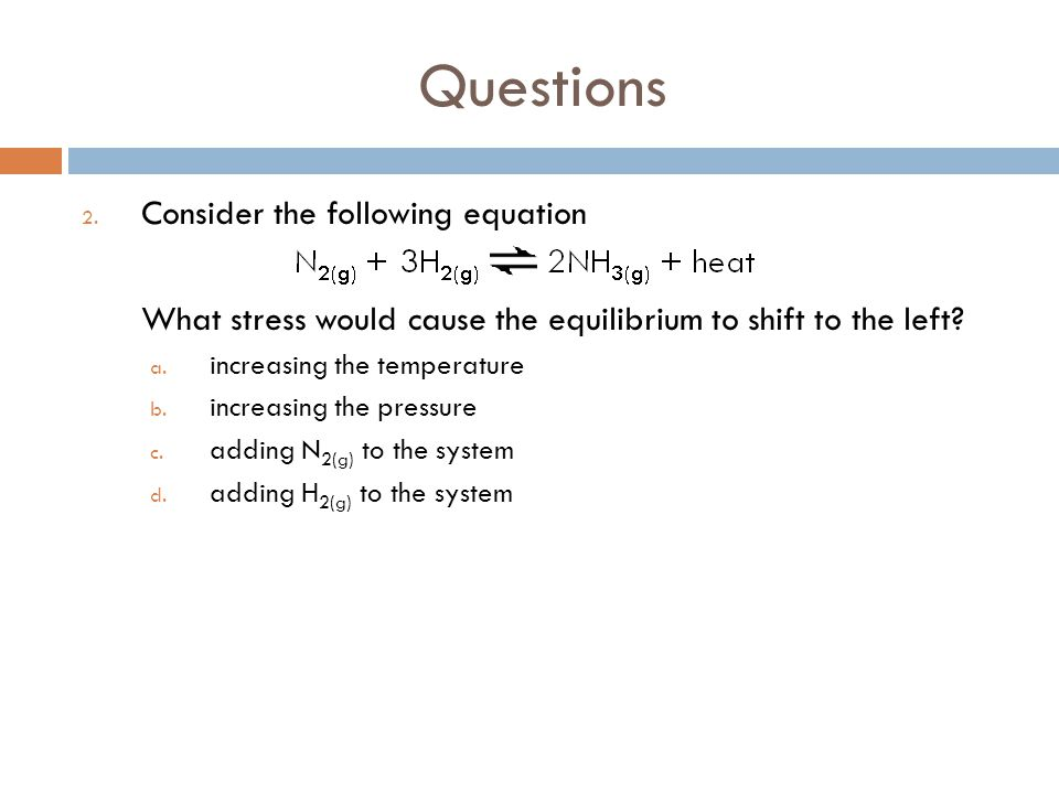 Questions 2. Consider the following equation What stress would cause the equilibrium to shift to the left? a. increasing the temperature b. increasing
