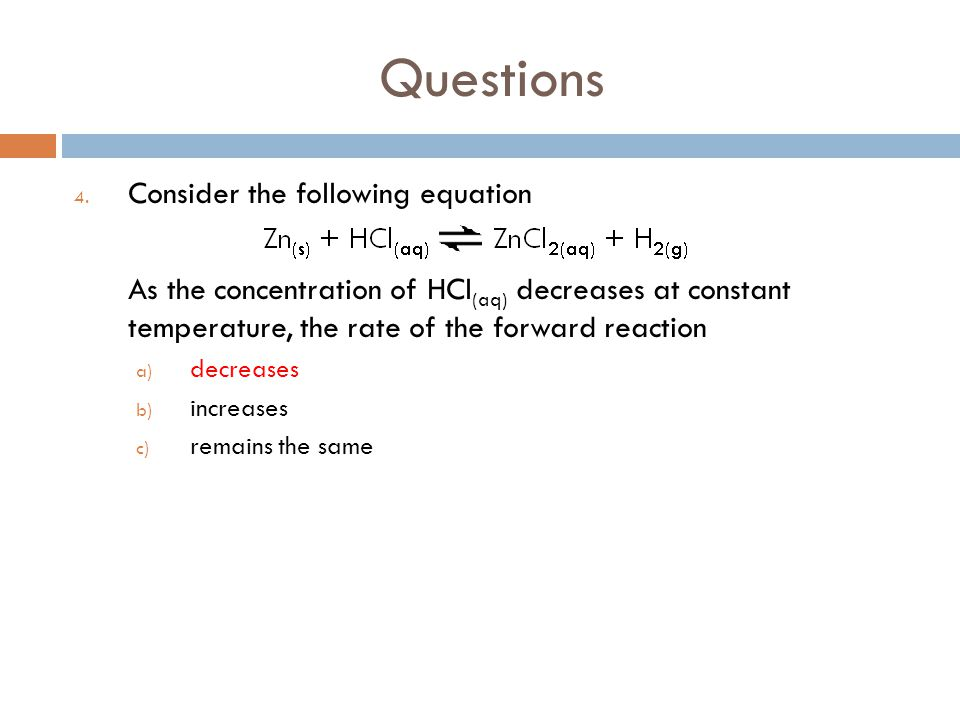 Questions 4. Consider the following equation As the concentration of HCl (aq) decreases at constant temperature, the rate of the forward reaction a) d