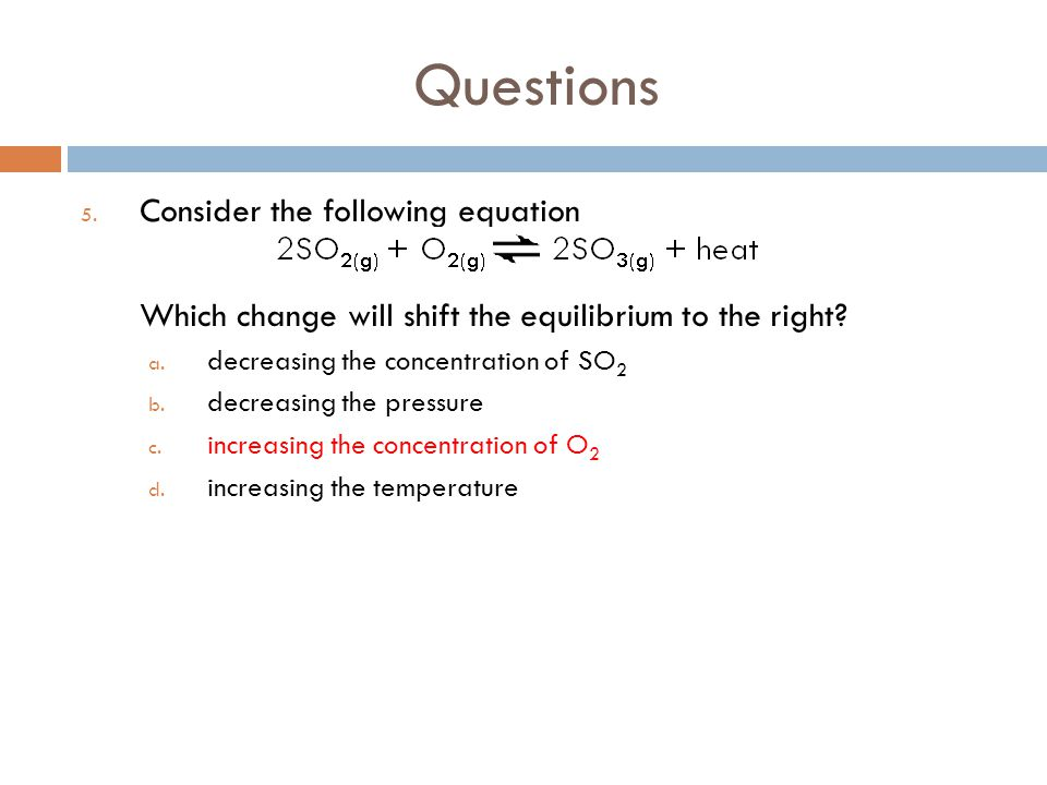 Questions 5. Consider the following equation Which change will shift the equilibrium to the right? a. decreasing the concentration of SO 2 b. decreasi