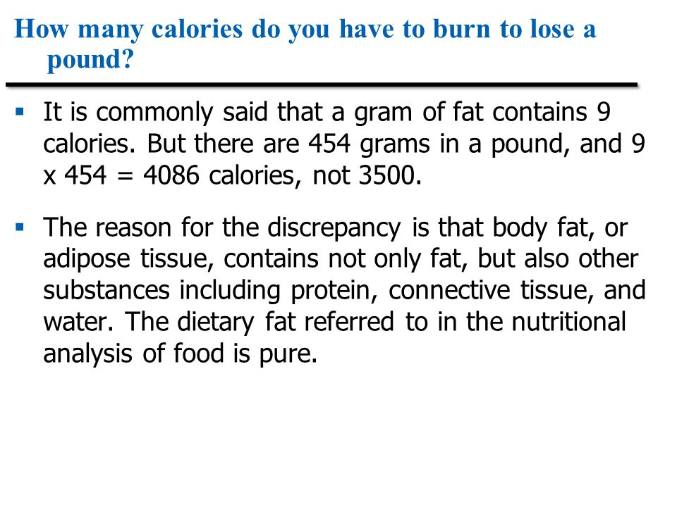 How many calories do you have to burn to lose a pound?  It is commonly said that a gram of fat contains 9 calories. But there are 454 grams in a poun