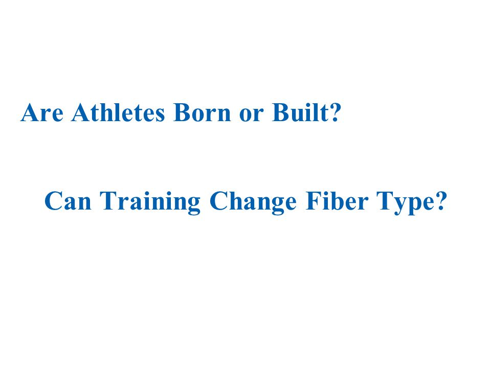 Are Athletes Born or Built? Can Training Change Fiber Type?