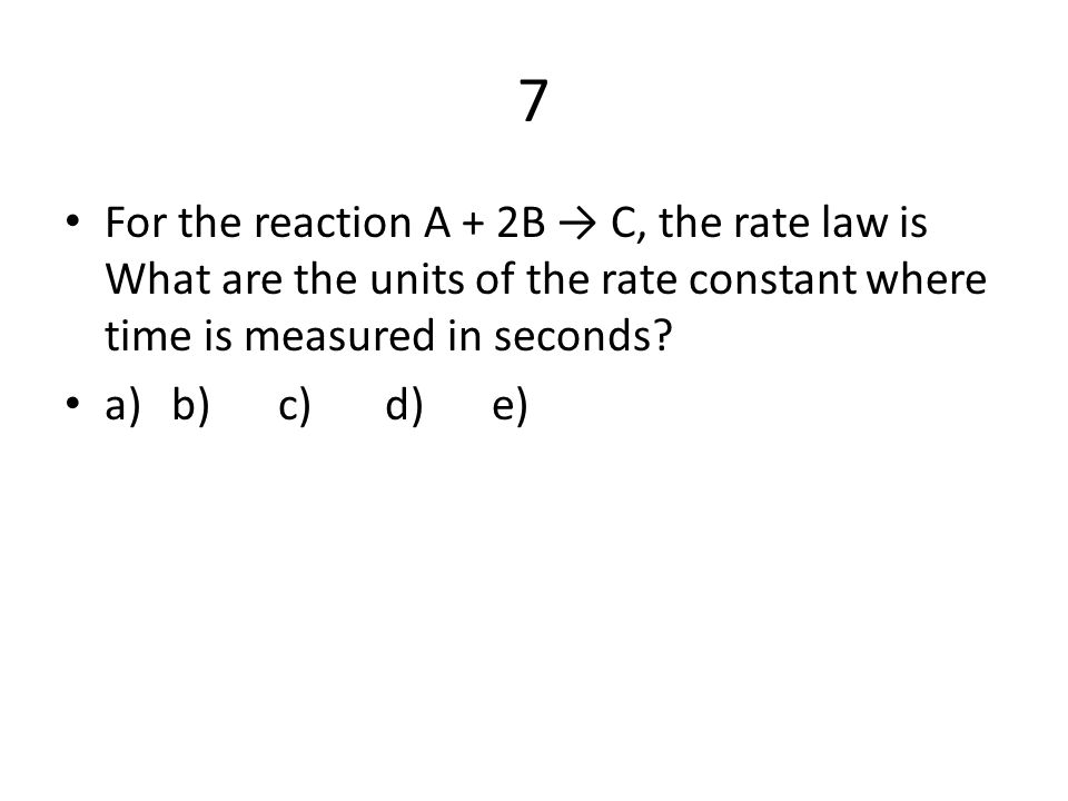 7 For the reaction A + 2B → C, the rate law is What are the units of the rate constant where time is measured in seconds? a) b) c) d) e)