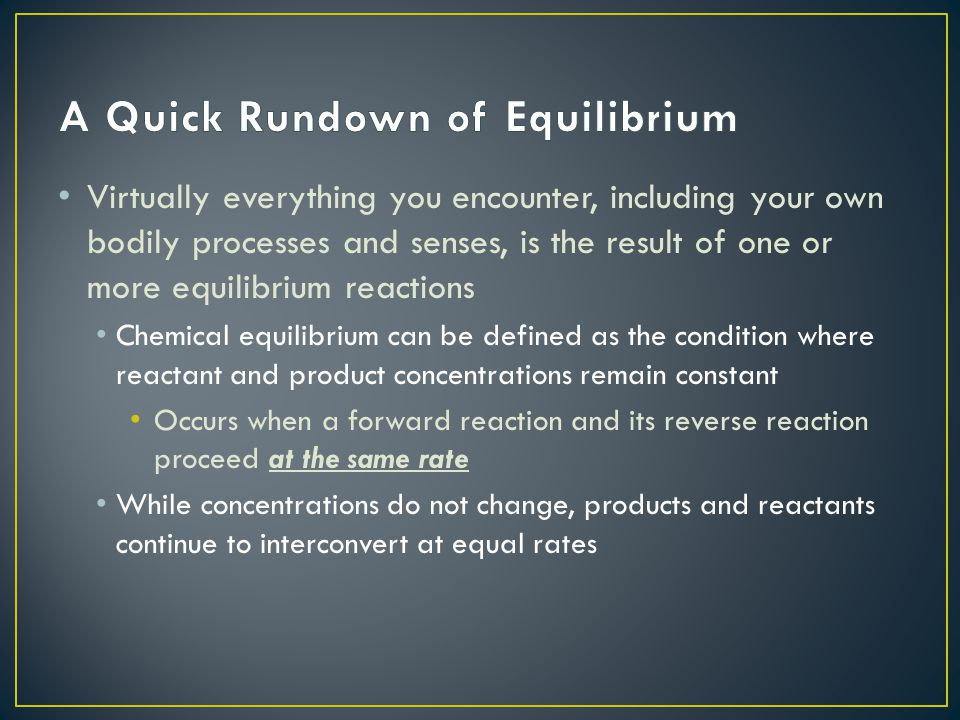 Virtually everything you encounter, including your own bodily processes and senses, is the result of one or more equilibrium reactions Chemical equilibrium can be defined as the condition where reactant and product concentrations remain constant Occurs when a forward reaction and its reverse reaction proceed at the same rate While concentrations do not change, products and reactants continue to interconvert at equal rates