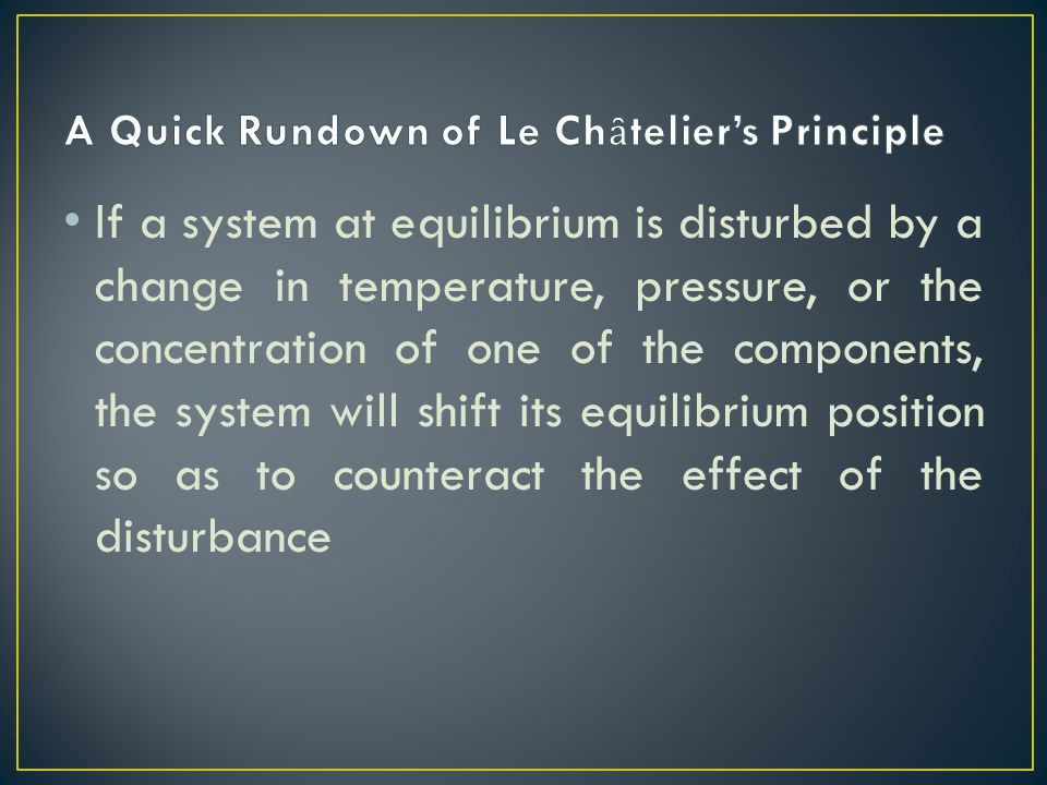 If a system at equilibrium is disturbed by a change in temperature, pressure, or the concentration of one of the components, the system will shift its equilibrium position so as to counteract the effect of the disturbance
