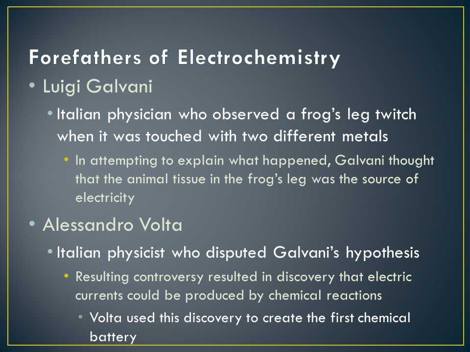 Luigi Galvani Italian physician who observed a frog's leg twitch when it was touched with two different metals In attempting to explain what happened, Galvani thought that the animal tissue in the frog's leg was the source of electricity Alessandro Volta Italian physicist who disputed Galvani's hypothesis Resulting controversy resulted in discovery that electric currents could be produced by chemical reactions Volta used this discovery to create the first chemical battery