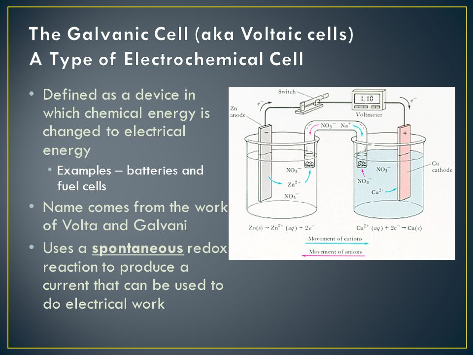Defined as a device in which chemical energy is changed to electrical energy Examples – batteries and fuel cells Name comes from the work of Volta and Galvani Uses a spontaneous redox reaction to produce a current that can be used to do electrical work