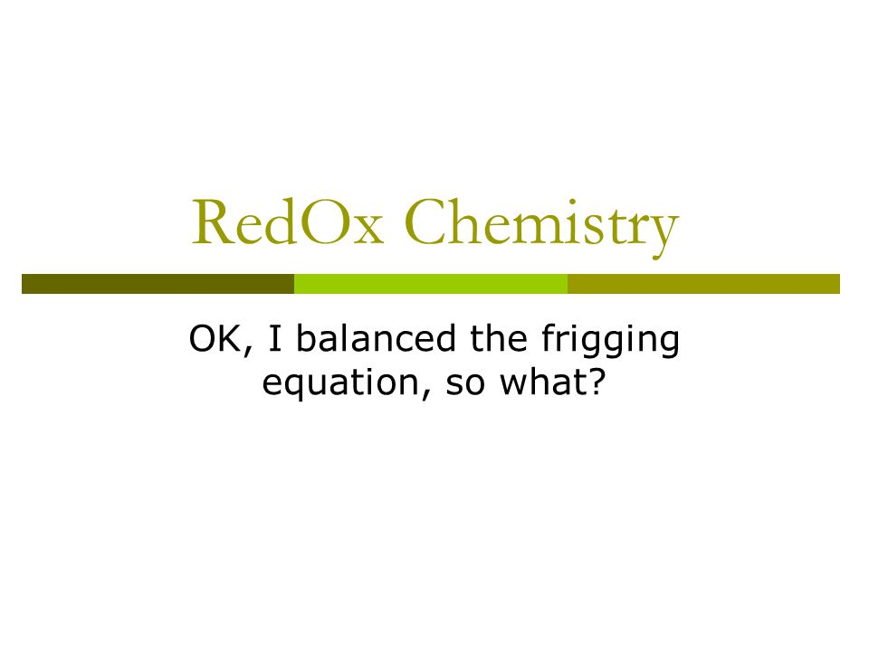 RedOx Chemistry OK, I balanced the frigging equation, so what