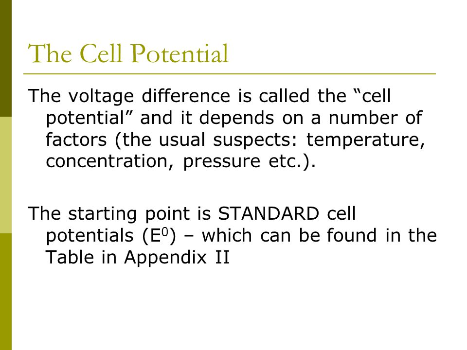 The Cell Potential The voltage difference is called the cell potential and it depends on a number of factors (the usual suspects: temperature, concentration, pressure etc.).