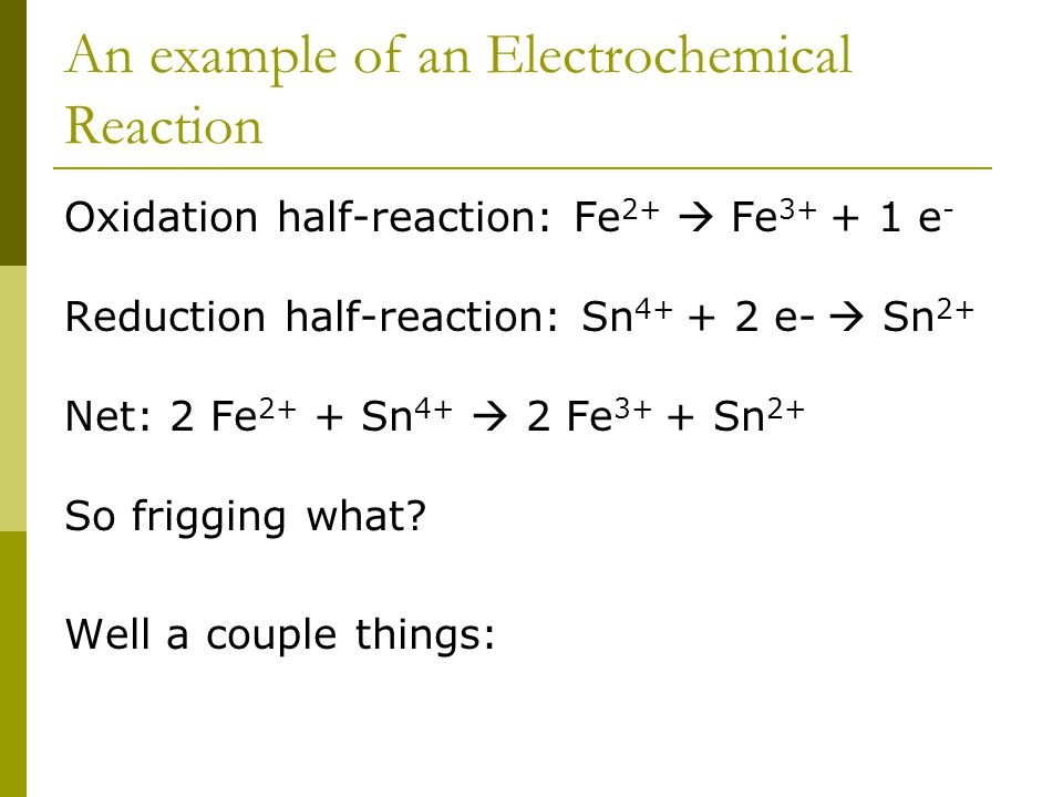 An example of an Electrochemical Reaction Oxidation half-reaction: Fe 2+  Fe 3+ + 1 e - Reduction half-reaction: Sn 4+ + 2 e-  Sn 2+ Net: 2 Fe 2+ + Sn 4+  2 Fe 3+ + Sn 2+ So frigging what.