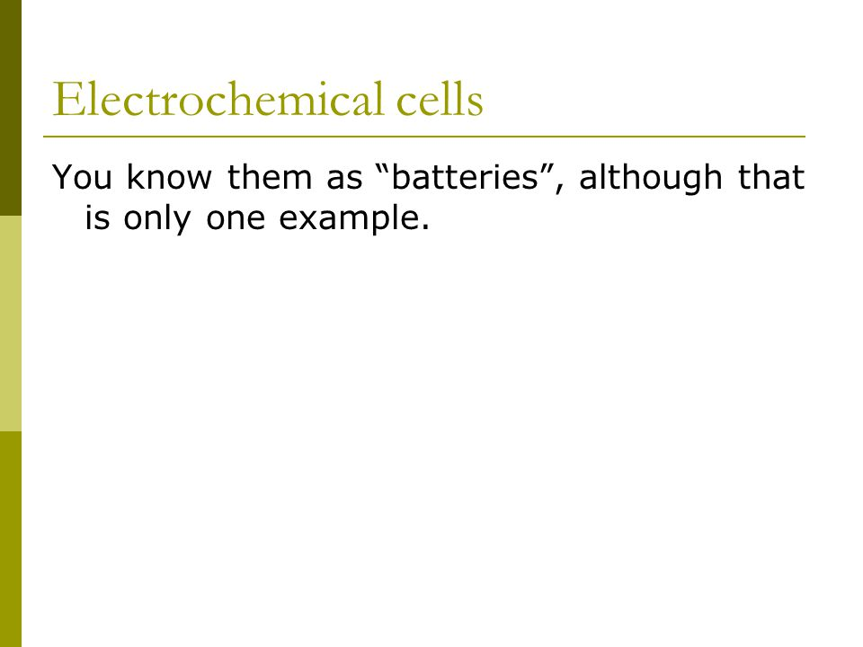 Electrochemical cells You know them as batteries , although that is only one example.