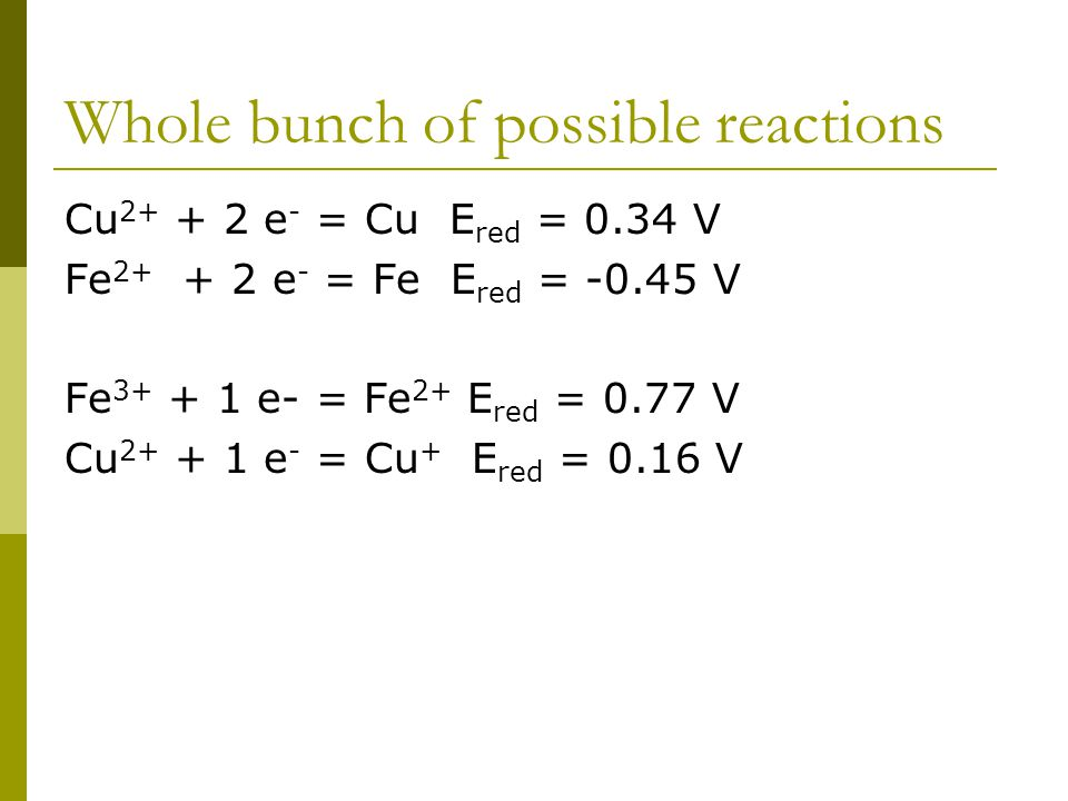Whole bunch of possible reactions Cu 2+ + 2 e - = Cu E red = 0.34 V Fe 2+ + 2 e - = Fe E red = -0.45 V Fe 3+ + 1 e- = Fe 2+ E red = 0.77 V Cu 2+ + 1 e - = Cu + E red = 0.16 V