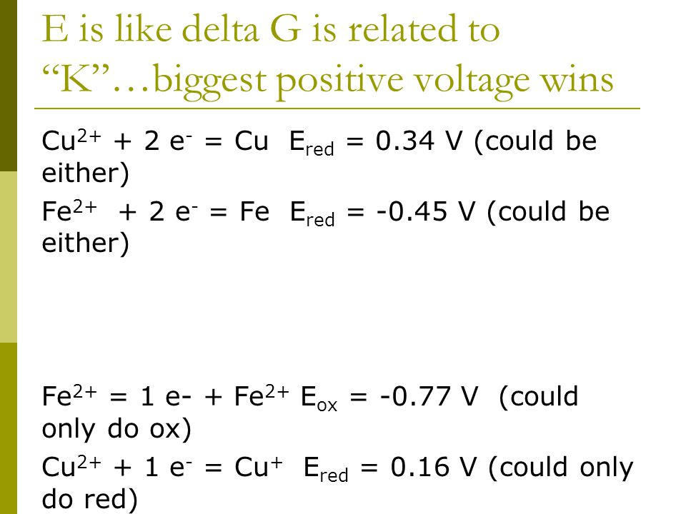 E is like delta G is related to K …biggest positive voltage wins Cu 2+ + 2 e - = Cu E red = 0.34 V (could be either) Fe 2+ + 2 e - = Fe E red = -0.45 V (could be either) Fe 2+ = 1 e- + Fe 2+ E ox = -0.77 V (could only do ox) Cu 2+ + 1 e - = Cu + E red = 0.16 V (could only do red)