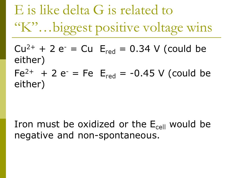 E is like delta G is related to K …biggest positive voltage wins Cu 2+ + 2 e - = Cu E red = 0.34 V (could be either) Fe 2+ + 2 e - = Fe E red = -0.45 V (could be either) Iron must be oxidized or the E cell would be negative and non-spontaneous.