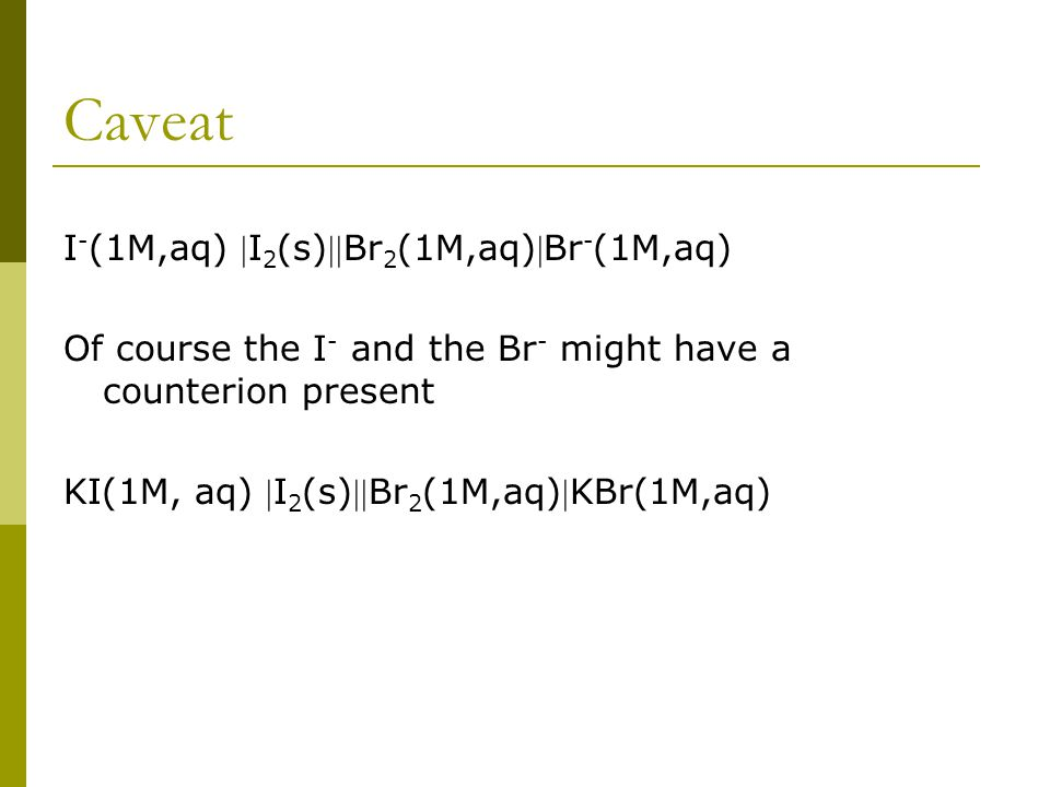 Caveat I - (1M,aq) I 2 (s)Br 2 (1M,aq)Br - (1M,aq) Of course the I - and the Br - might have a counterion present KI(1M, aq) I 2 (s)Br 2 (1M,aq)KBr(1M,aq)