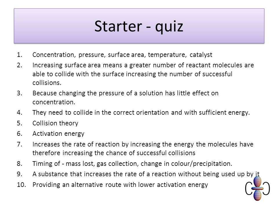 Starter - quiz 1.Concentration, pressure, surface area, temperature, catalyst 2.Increasing surface area means a greater number of reactant molecules a