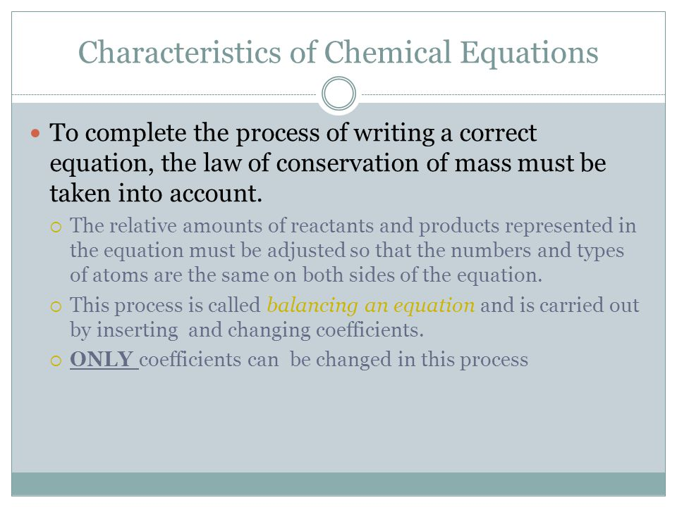 Characteristics of Chemical Equations To complete the process of writing a correct equation, the law of conservation of mass must be taken into accoun