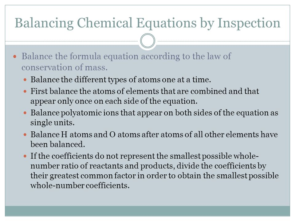 Balancing Chemical Equations by Inspection Balance the formula equation according to the law of conservation of mass. Balance the different types of a