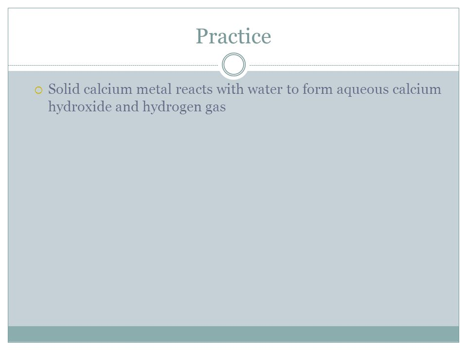 Practice  Solid calcium metal reacts with water to form aqueous calcium hydroxide and hydrogen gas