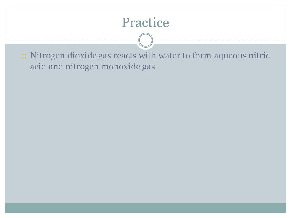 Practice  Nitrogen dioxide gas reacts with water to form aqueous nitric acid and nitrogen monoxide gas