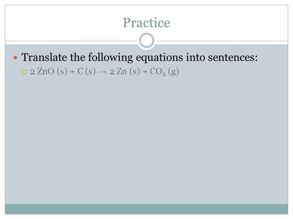 Practice Translate the following equations into sentences:  2 ZnO (s) + C (s) → 2 Zn (s) + CO 2 (g)