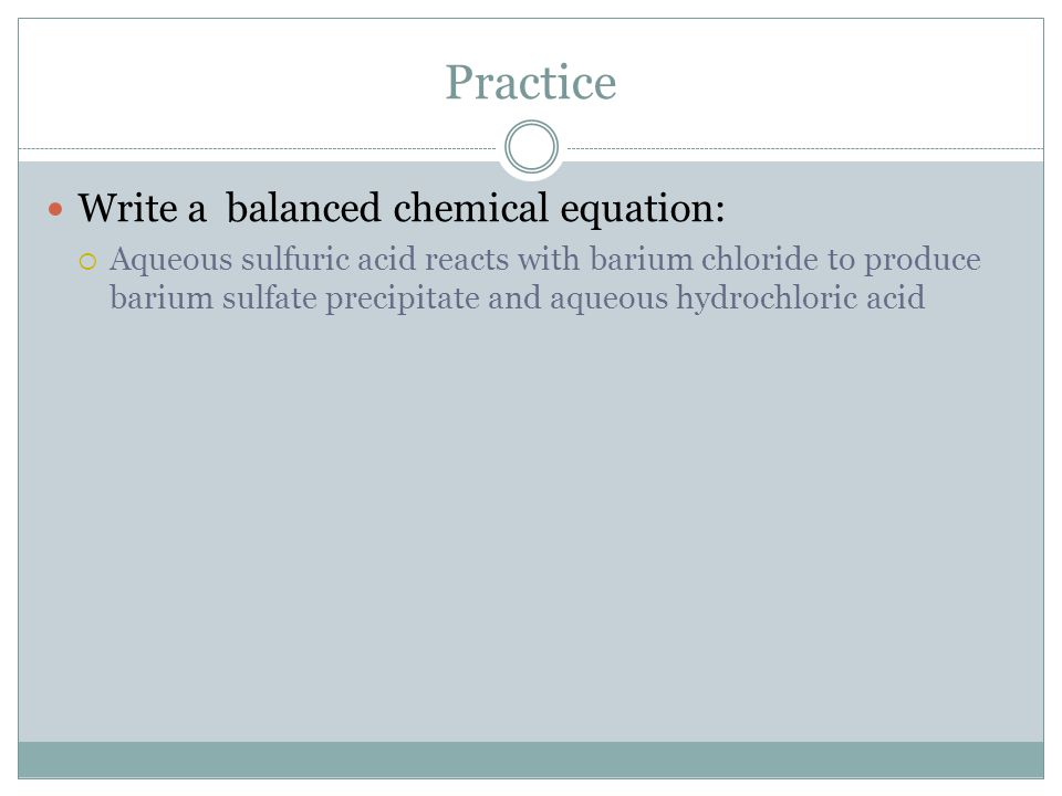 Practice Write a balanced chemical equation:  Aqueous sulfuric acid reacts with barium chloride to produce barium sulfate precipitate and aqueous hyd