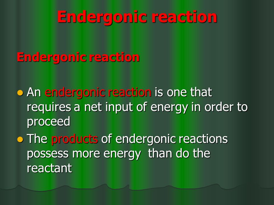 Endergonic reaction An endergonic reaction is one that requires a net input of energy in order to proceed An endergonic reaction is one that requires a net input of energy in order to proceed The products of endergonic reactions possess more energy than do the reactant The products of endergonic reactions possess more energy than do the reactant