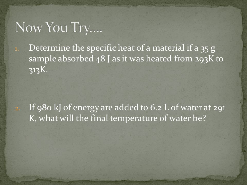 1. Determine the specific heat of a material if a 35 g sample absorbed 48 J as it was heated from 293K to 313K. 2. If 980 kJ of energy are added to 6.
