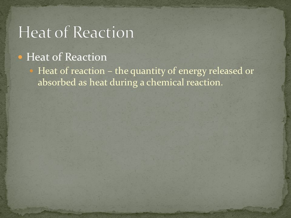 Heat of Reaction Heat of reaction – the quantity of energy released or absorbed as heat during a chemical reaction.