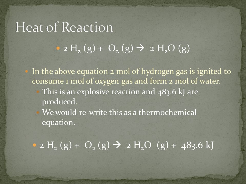 2 H 2 (g) + O 2 (g)  2 H 2 O (g) In the above equation 2 mol of hydrogen gas is ignited to consume 1 mol of oxygen gas and form 2 mol of water. This