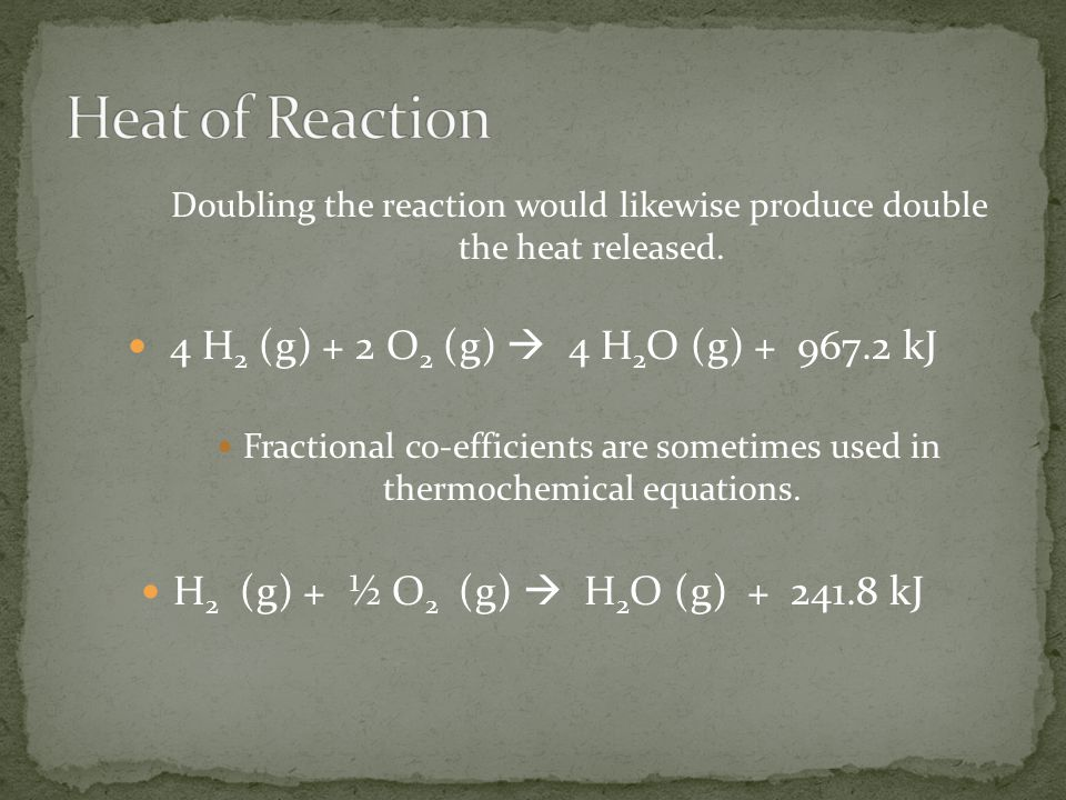 Doubling the reaction would likewise produce double the heat released. 4 H 2 (g) + 2 O 2 (g)  4 H 2 O (g) + 967.2 kJ Fractional co-efficients are som