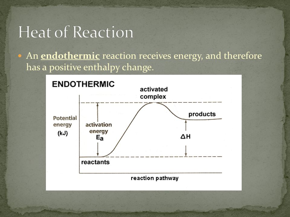 An endothermic reaction receives energy, and therefore has a positive enthalpy change.