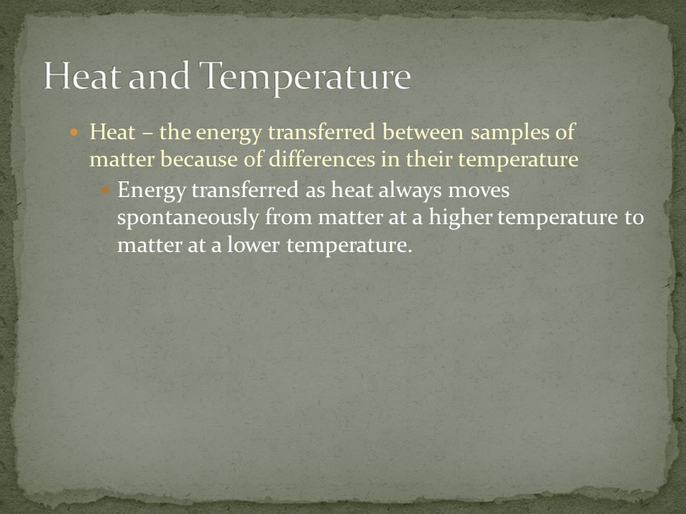 Heat – the energy transferred between samples of matter because of differences in their temperature Energy transferred as heat always moves spontaneou