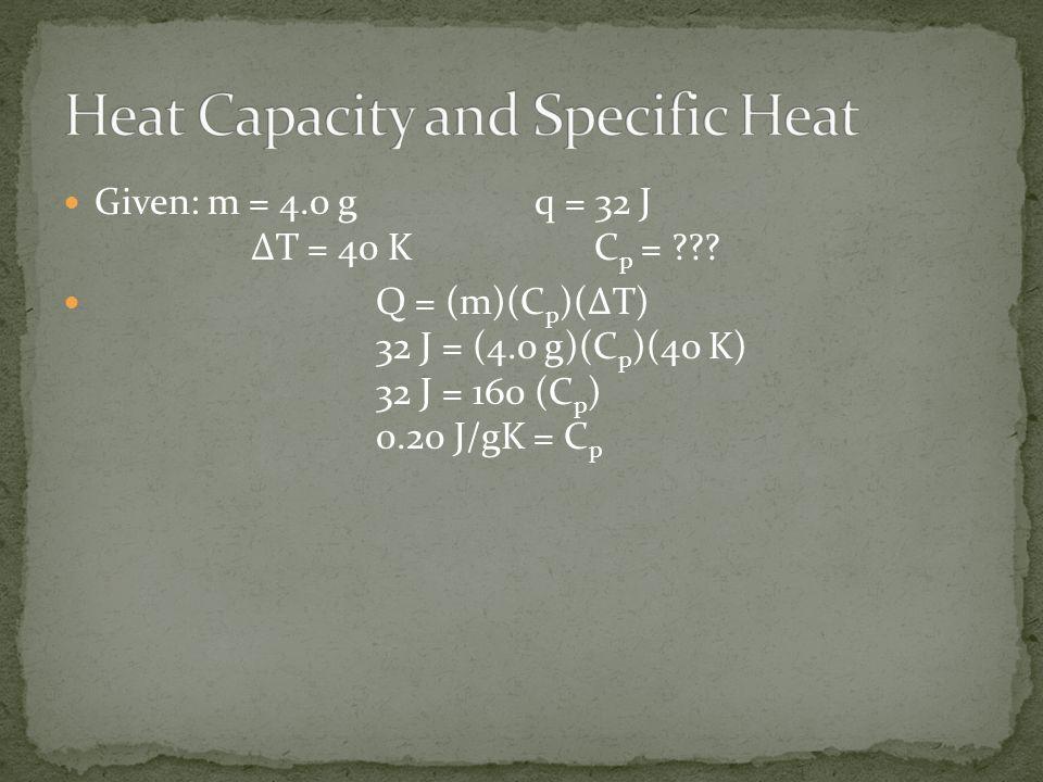 Given: m = 4.0 g q = 32 J ΔT = 40 K C p = ??? Q = (m)(C p )(ΔT) 32 J = (4.0 g)(C p )(40 K) 32 J = 160 (C p ) 0.20 J/gK = C p