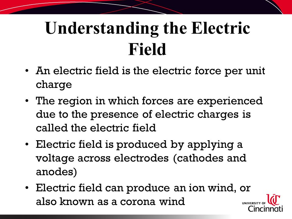Understanding the Electric Field An electric field is the electric force per unit charge The region in which forces are experienced due to the presence of electric charges is called the electric field Electric field is produced by applying a voltage across electrodes (cathodes and anodes) Electric field can produce an ion wind, or also known as a corona wind