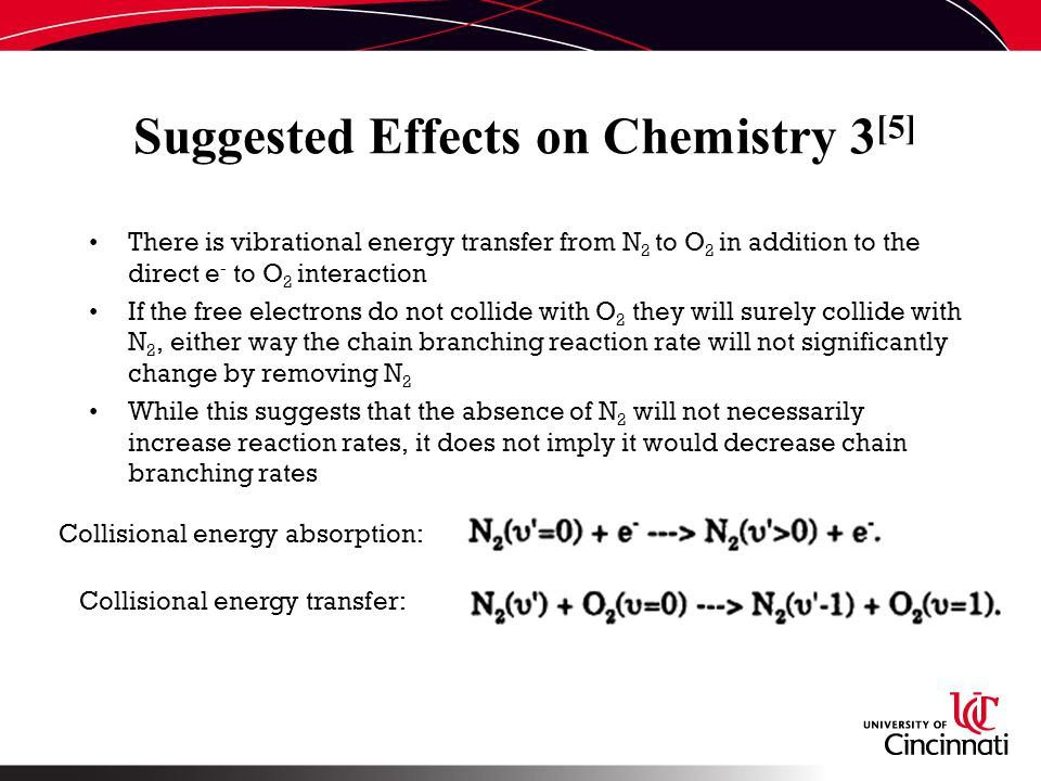 Suggested Effects on Chemistry 3 [5] There is vibrational energy transfer from N 2 to O 2 in addition to the direct e - to O 2 interaction If the free electrons do not collide with O 2 they will surely collide with N 2, either way the chain branching reaction rate will not significantly change by removing N 2 While this suggests that the absence of N 2 will not necessarily increase reaction rates, it does not imply it would decrease chain branching rates Collisional energy absorption: Collisional energy transfer:
