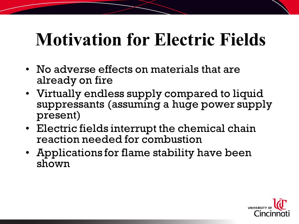 Motivation for Electric Fields No adverse effects on materials that are already on fire Virtually endless supply compared to liquid suppressants (assuming a huge power supply present) Electric fields interrupt the chemical chain reaction needed for combustion Applications for flame stability have been shown