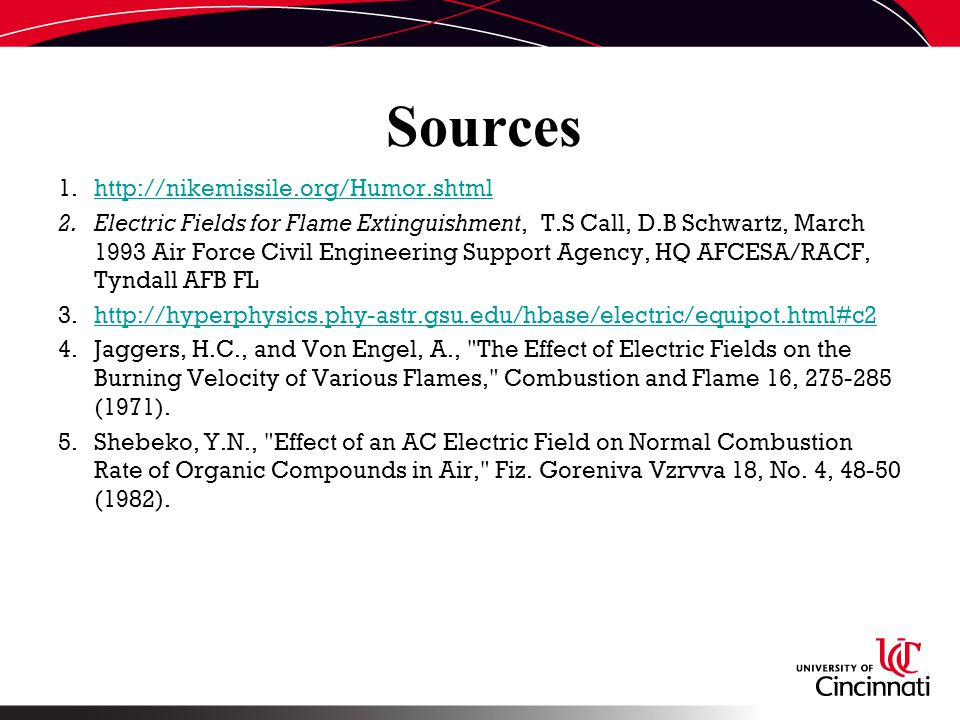 Sources 1.http://nikemissile.org/Humor.shtmlhttp://nikemissile.org/Humor.shtml 2.Electric Fields for Flame Extinguishment, T.S Call, D.B Schwartz, March 1993 Air Force Civil Engineering Support Agency, HQ AFCESA/RACF, Tyndall AFB FL 3.http://hyperphysics.phy-astr.gsu.edu/hbase/electric/equipot.html#c2http://hyperphysics.phy-astr.gsu.edu/hbase/electric/equipot.html#c2 4.Jaggers, H.C., and Von Engel, A., The Effect of Electric Fields on the Burning Velocity of Various Flames, Combustion and Flame 16, 275-285 (1971).